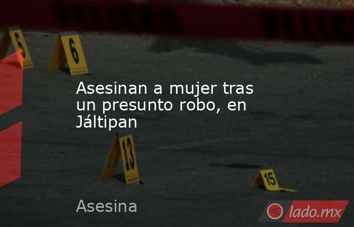 Asesinan a mujer tras un presunto robo, en Jáltipan. Noticias en tiempo real