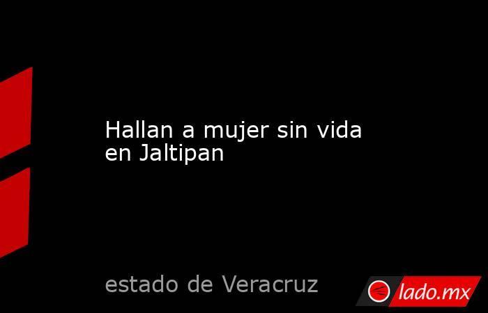 Hallan a mujer sin vida en Jaltipan. Noticias en tiempo real