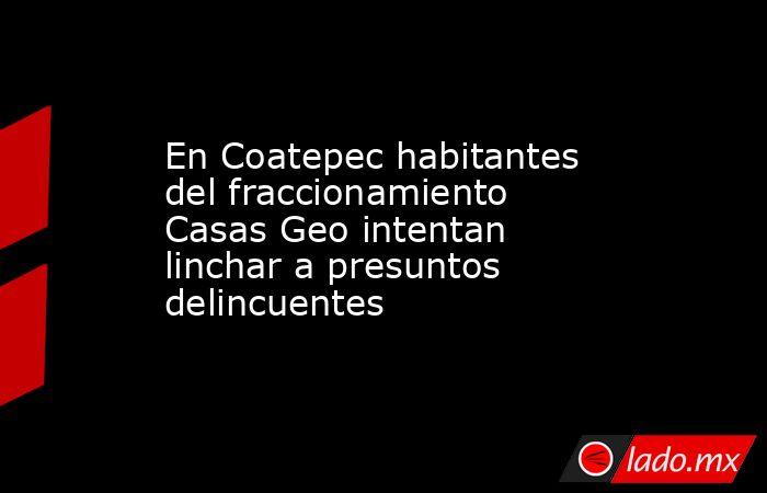 En Coatepec habitantes del fraccionamiento Casas Geo intentan linchar a presuntos delincuentes. Noticias en tiempo real