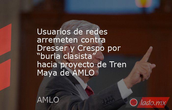 """Usuarios de redes arremeten contra Dresser y Crespo por """"burla clasista"""" hacia proyecto de Tren Maya de AMLO. Noticias en tiempo real"""