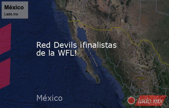 Red Devils ¡finalistas de la WFL!. Noticias en tiempo real