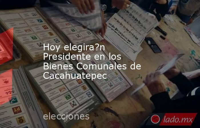 Hoy elegira?n Presidente en los Bienes Comunales de Cacahuatepec. Noticias en tiempo real