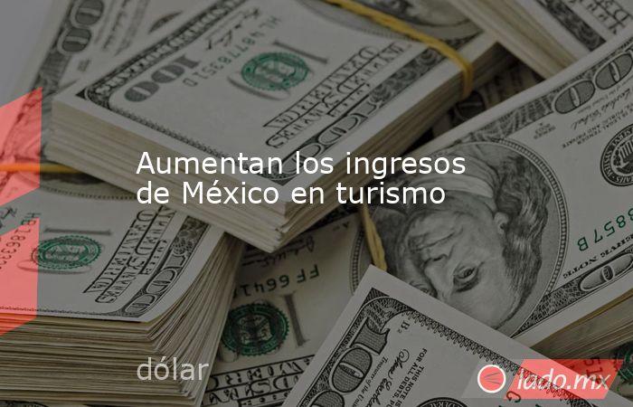 Aumentan los ingresos de México en turismo. Noticias en tiempo real