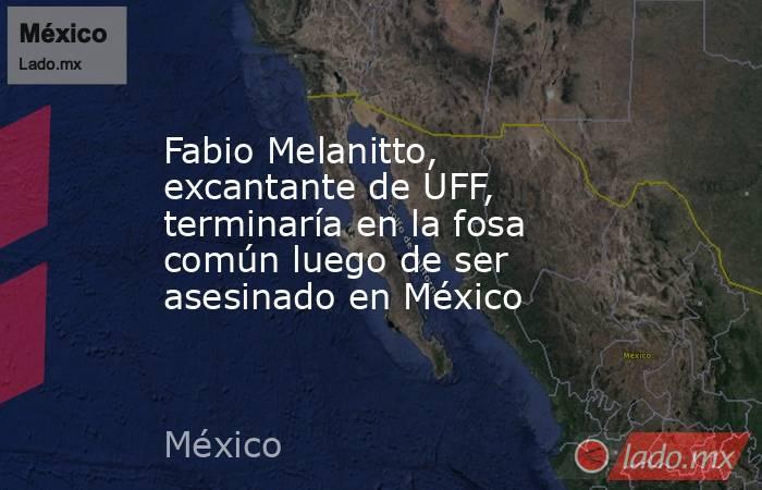 Fabio Melanitto, excantante de UFF, terminaría en la fosa común luego de ser asesinado en México. Noticias en tiempo real