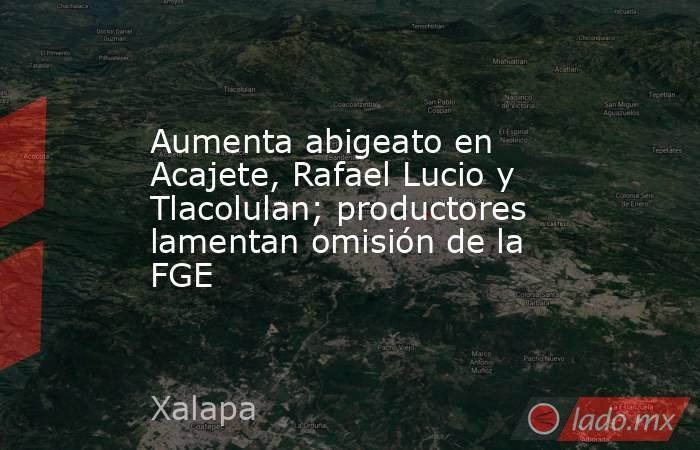Aumenta abigeato en Acajete, Rafael Lucio y Tlacolulan; productores lamentan omisión de la FGE. Noticias en tiempo real
