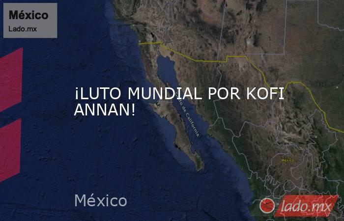 ¡LUTO MUNDIAL POR KOFI ANNAN!. Noticias en tiempo real