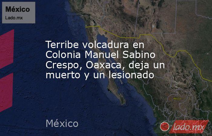Terribe volcadura en Colonia Manuel Sabino Crespo, Oaxaca, deja un muerto y un lesionado. Noticias en tiempo real