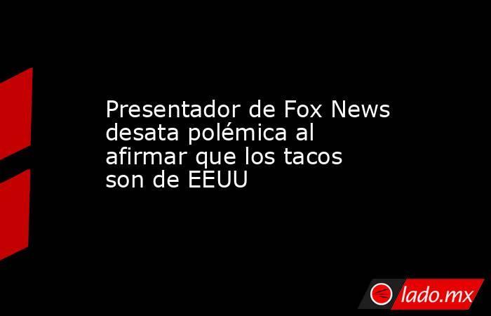 Presentador de Fox News desata polémica al afirmar que los tacos son de EEUU. Noticias en tiempo real