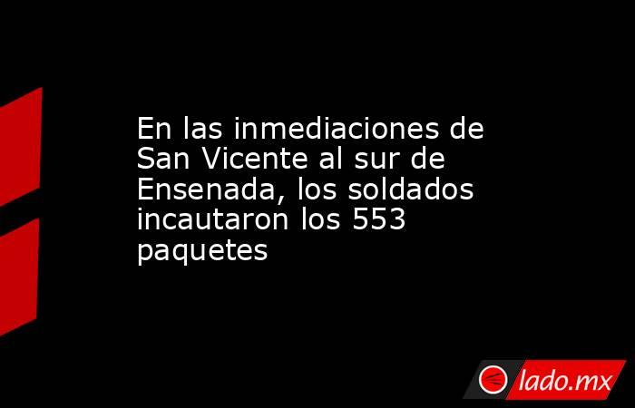 En las inmediaciones de San Vicente al sur de Ensenada, los soldados incautaron los 553 paquetes. Noticias en tiempo real
