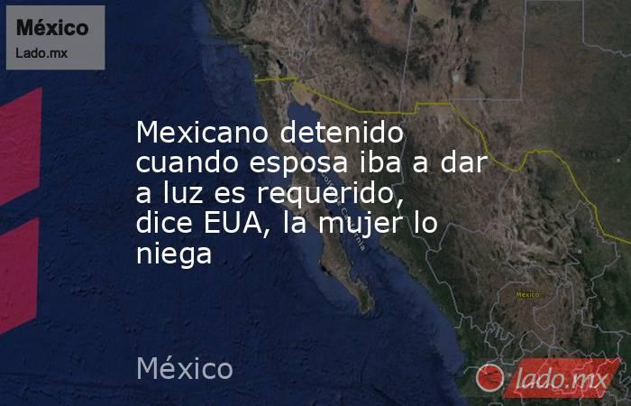 Mexicano detenido cuando esposa iba a dar a luz es requerido, dice EUA, la mujer lo niega. Noticias en tiempo real