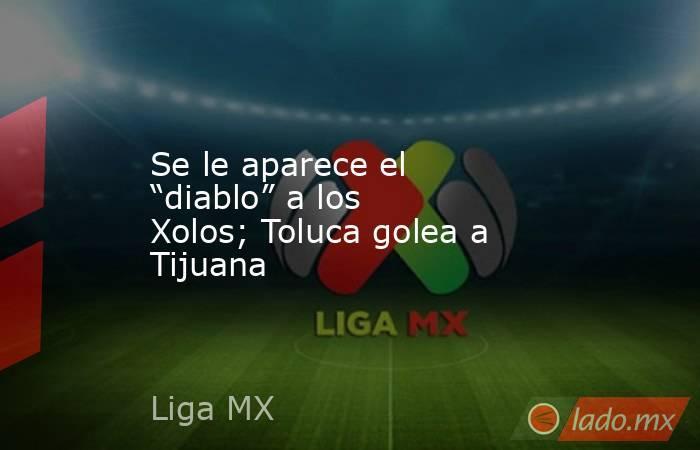 """Se le aparece el """"diablo"""" a los Xolos; Toluca golea a Tijuana. Noticias en tiempo real"""