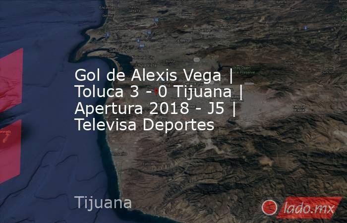 Gol de Alexis Vega   Toluca 3 - 0 Tijuana   Apertura 2018 - J5   Televisa Deportes. Noticias en tiempo real