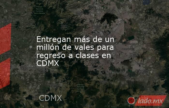 Entregan más de un millón de vales para regreso a clases en CDMX. Noticias en tiempo real