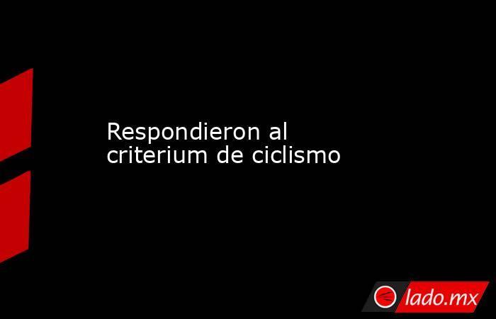 Respondieron al criterium de ciclismo. Noticias en tiempo real