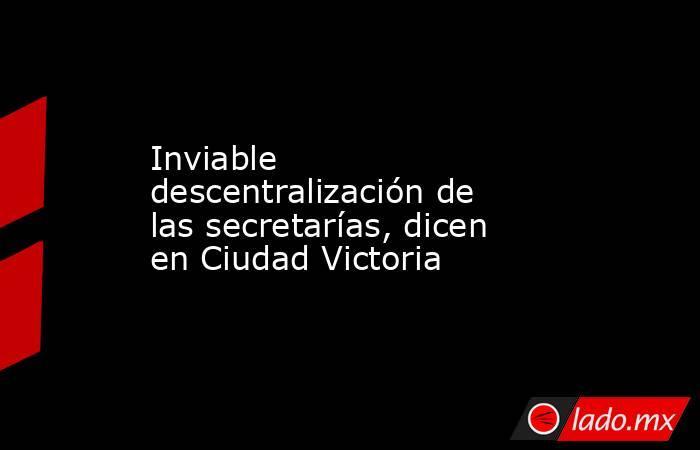 Inviable descentralización de las secretarías, dicen en Ciudad Victoria. Noticias en tiempo real