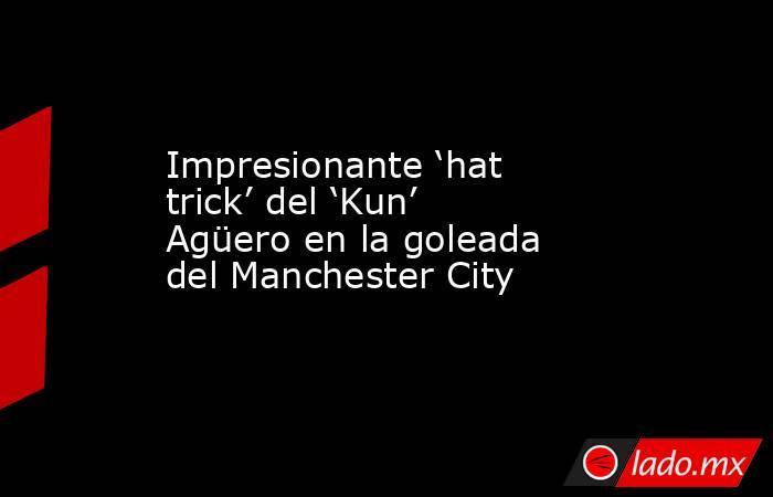 Impresionante 'hat trick' del 'Kun' Agüero en la goleada del Manchester City. Noticias en tiempo real