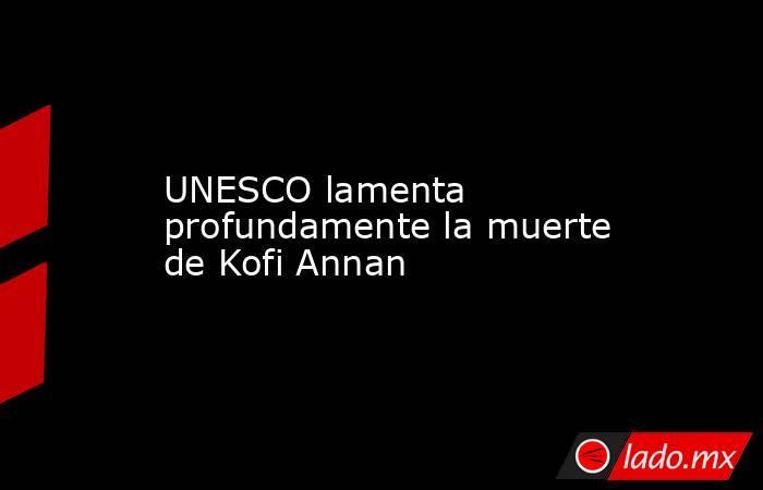 UNESCO lamenta profundamente la muerte de Kofi Annan. Noticias en tiempo real