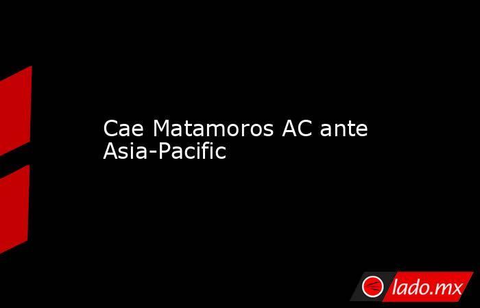 Cae Matamoros AC ante Asia-Pacific. Noticias en tiempo real