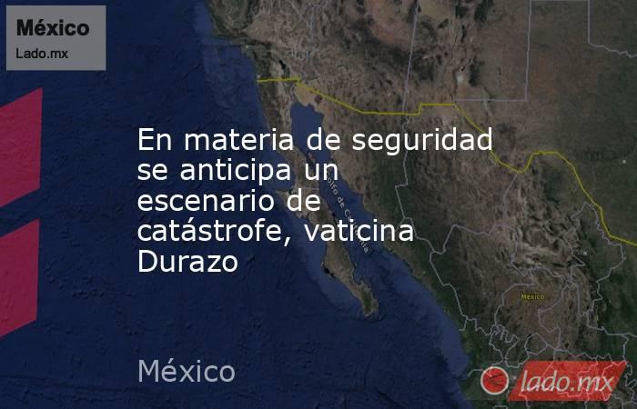 En materia de seguridad se anticipa un escenario de catástrofe, vaticina Durazo. Noticias en tiempo real