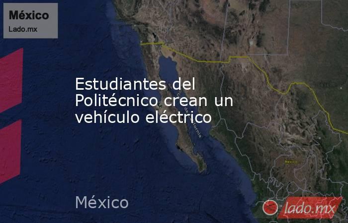 Estudiantes del Politécnico crean un vehículo eléctrico. Noticias en tiempo real