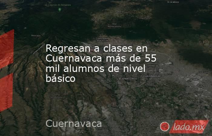 Regresan a clases en Cuernavaca más de 55 mil alumnos de nivel básico. Noticias en tiempo real