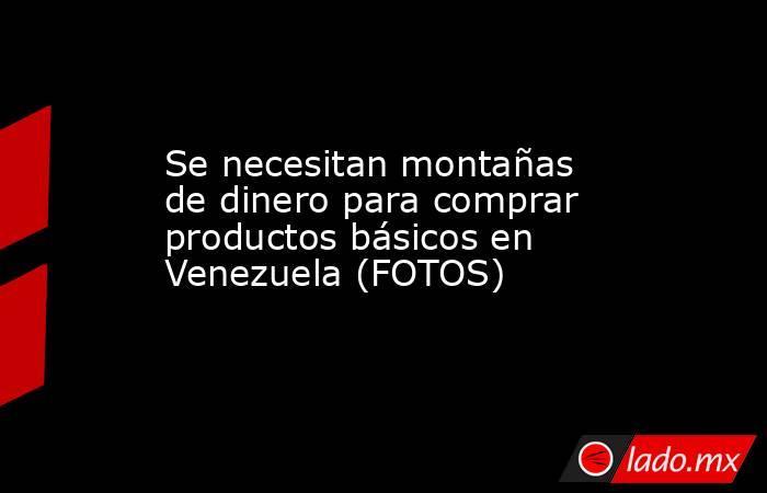 Se necesitan montañas de dinero para comprar productos básicos en Venezuela (FOTOS). Noticias en tiempo real