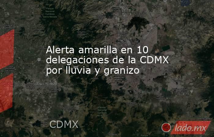 Alerta amarilla en 10 delegaciones de la CDMX por lluvia y granizo. Noticias en tiempo real