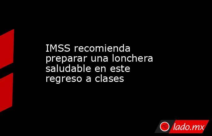 IMSS recomienda preparar una lonchera saludable en este regreso a clases. Noticias en tiempo real