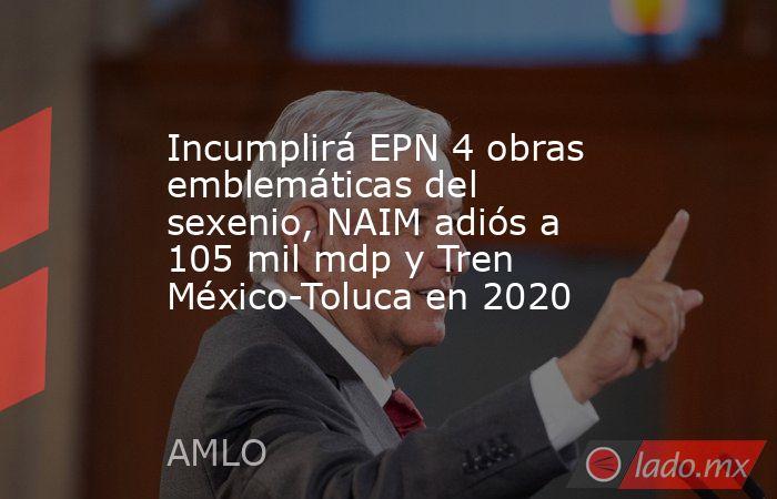 Incumplirá EPN 4 obras emblemáticas del sexenio, NAIM adiós a 105 mil mdp y Tren México-Toluca en 2020. Noticias en tiempo real