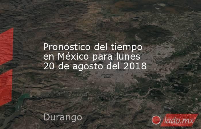 Pronóstico del tiempo en México para lunes 20 de agosto del 2018. Noticias en tiempo real