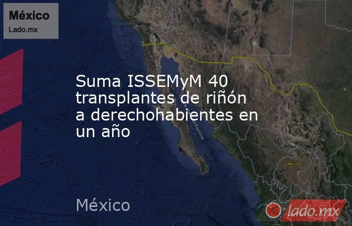 Suma ISSEMyM 40 transplantes de riñón a derechohabientes en un año. Noticias en tiempo real