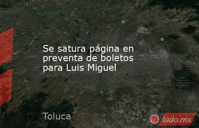 Se satura página en preventa de boletos para Luis Miguel. Noticias en tiempo real