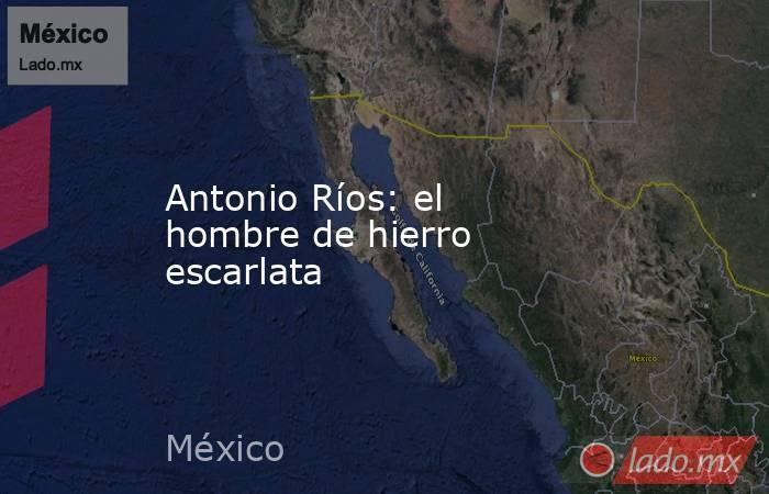 Antonio Ríos: el hombre de hierro escarlata. Noticias en tiempo real