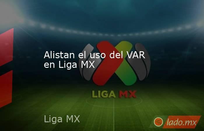 Alistan el uso del VAR en Liga MX. Noticias en tiempo real