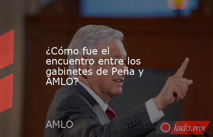 ¿Cómo fue el encuentro entre los gabinetes de Peña y AMLO?. Noticias en tiempo real