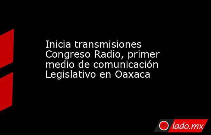 Inicia transmisiones Congreso Radio, primer medio de comunicación Legislativo en Oaxaca. Noticias en tiempo real