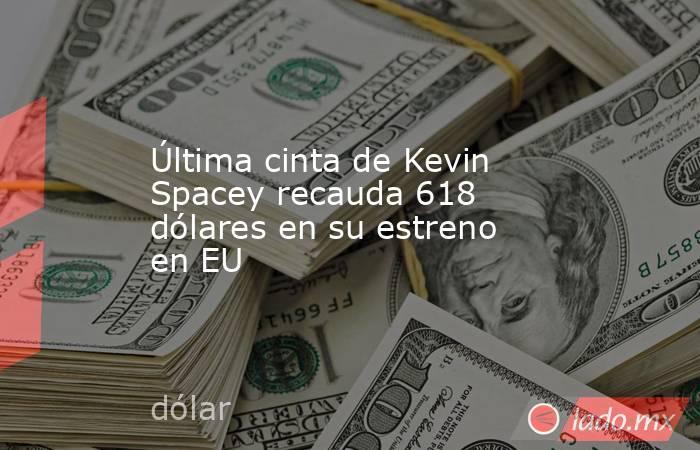 Última cinta de Kevin Spacey recauda 618 dólares en su estreno en EU. Noticias en tiempo real