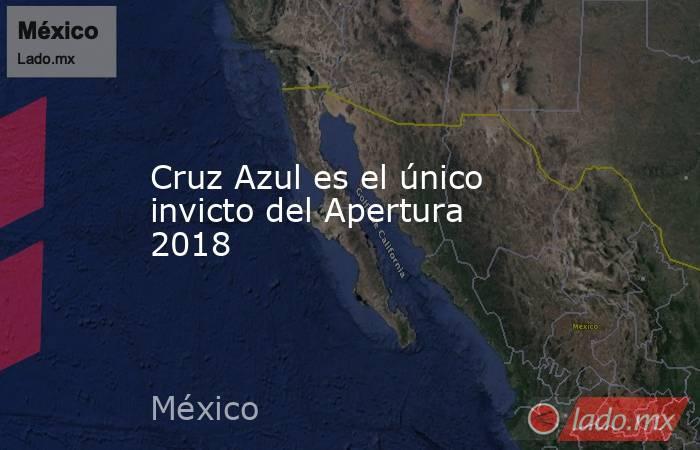 Cruz Azul es el único invicto del Apertura 2018. Noticias en tiempo real