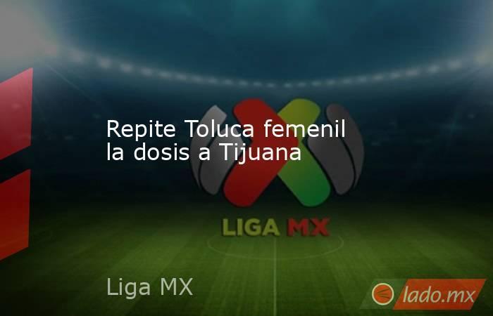 Repite Toluca femenil la dosis a Tijuana. Noticias en tiempo real