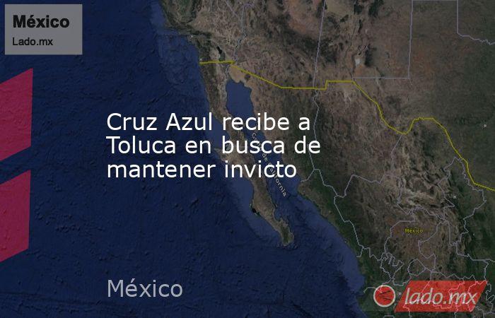 Cruz Azul recibe a Toluca en busca de mantener invicto. Noticias en tiempo real