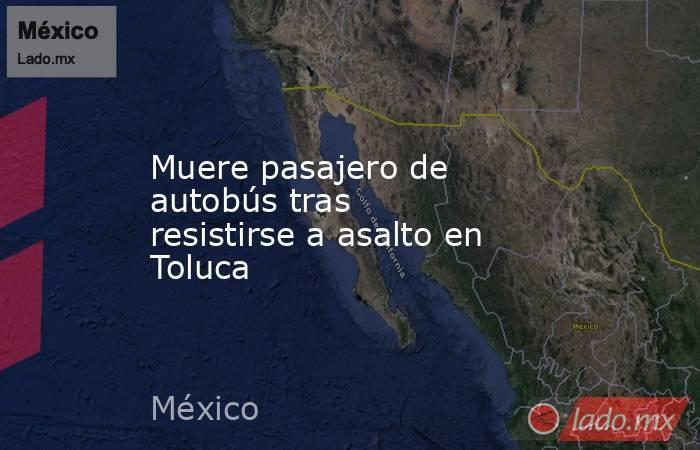 Muere pasajero de autobús tras resistirse a asalto en Toluca. Noticias en tiempo real