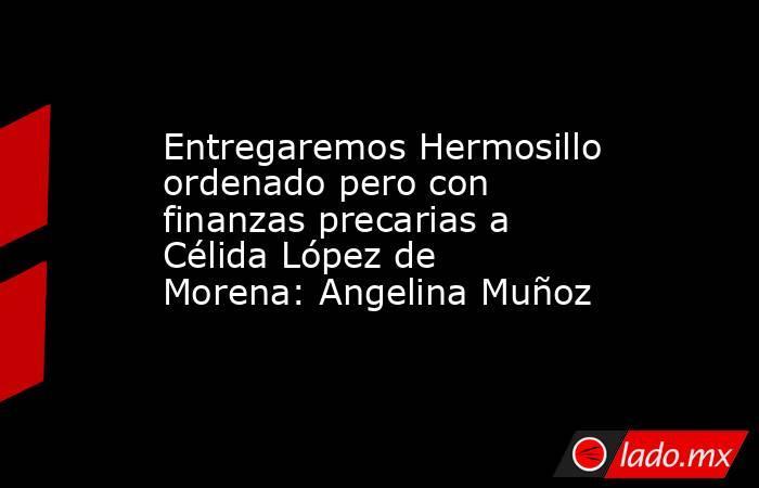 Entregaremos Hermosillo ordenado pero con finanzas precarias a Célida López de Morena: Angelina Muñoz. Noticias en tiempo real