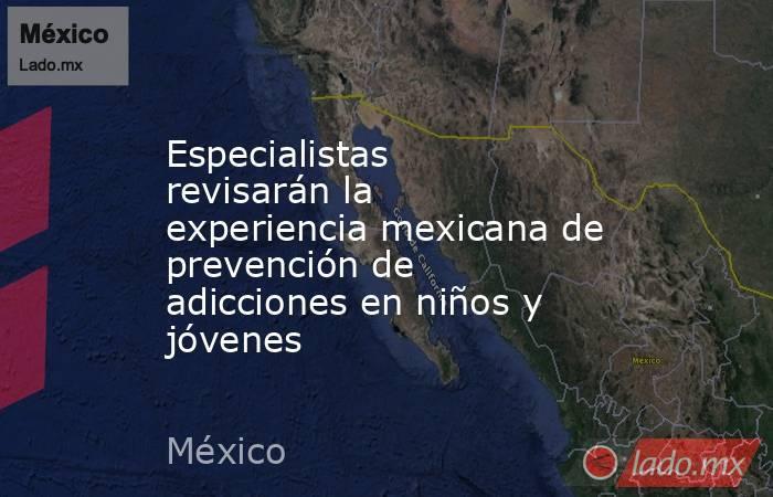Especialistas revisarán la experiencia mexicana de prevención de adicciones en niños y jóvenes. Noticias en tiempo real