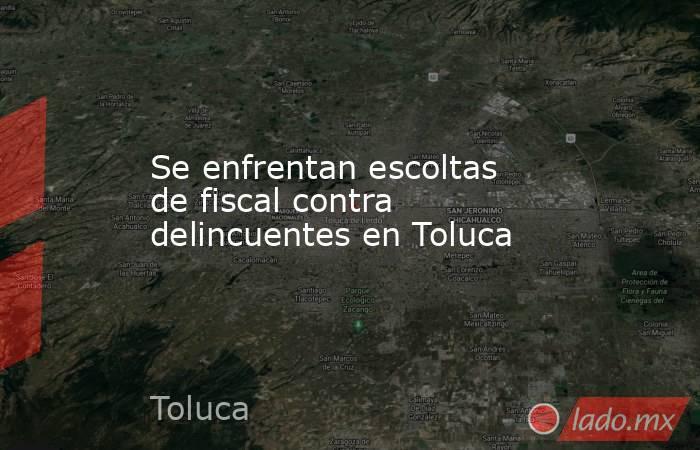 Se enfrentan escoltas de fiscal contra delincuentes en Toluca. Noticias en tiempo real