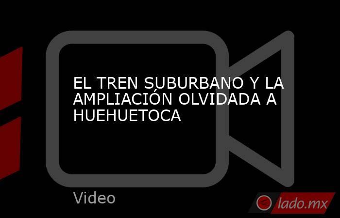 EL TREN SUBURBANO Y LA AMPLIACIÓN OLVIDADA A HUEHUETOCA. Noticias en tiempo real