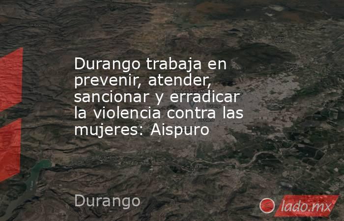Durango trabaja en prevenir, atender, sancionar y erradicar la violencia contra las mujeres: Aispuro     . Noticias en tiempo real