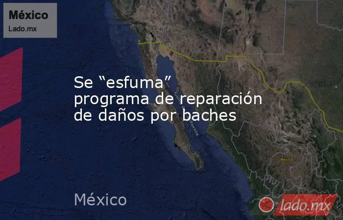 """Se """"esfuma"""" programa de reparación de daños por baches. Noticias en tiempo real"""