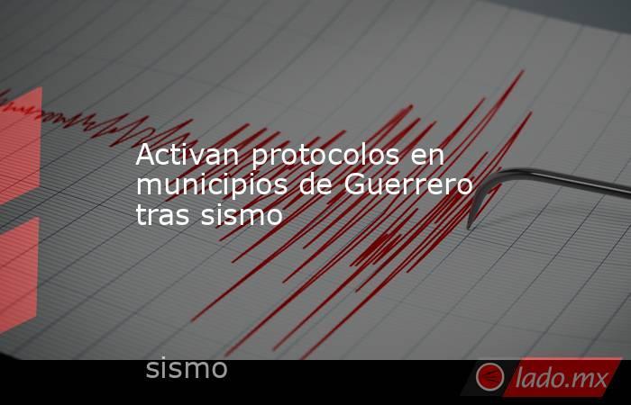 Activan protocolos en municipios de Guerrero tras sismo. Noticias en tiempo real
