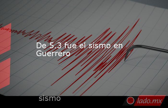 De 5.3 fue el sismo en Guerrero. Noticias en tiempo real