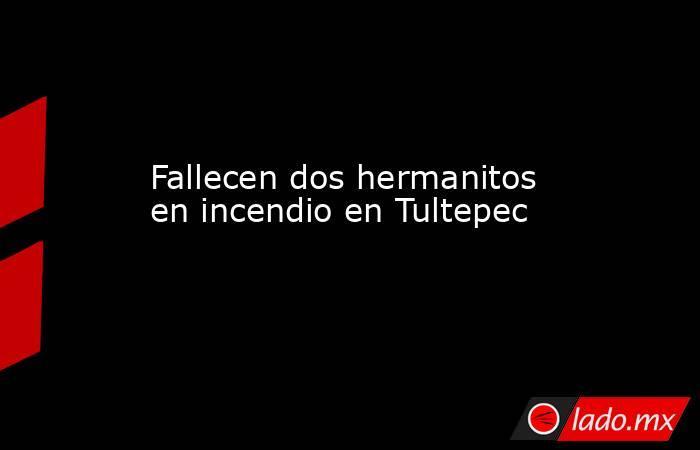 Fallecen dos hermanitos en incendio en Tultepec. Noticias en tiempo real